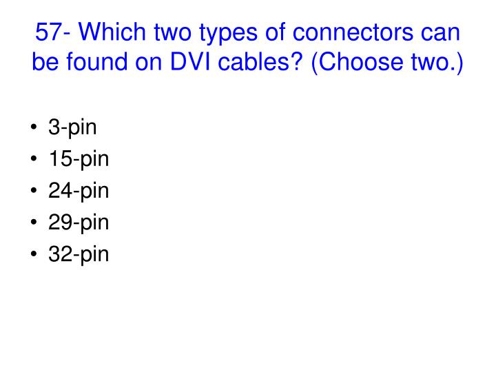 57- Which two types of connectors can be found on DVI cables? (Choose two.)