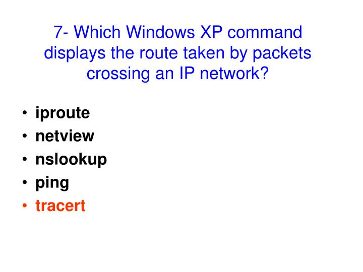 7- Which Windows XP command displays the route taken by packets crossing an IP network?