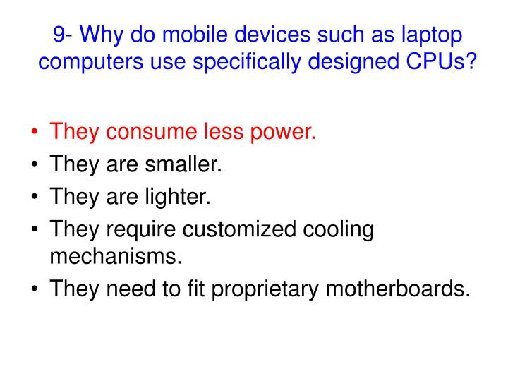 9- Why do mobile devices such as laptop computers use specifically designed CPUs?