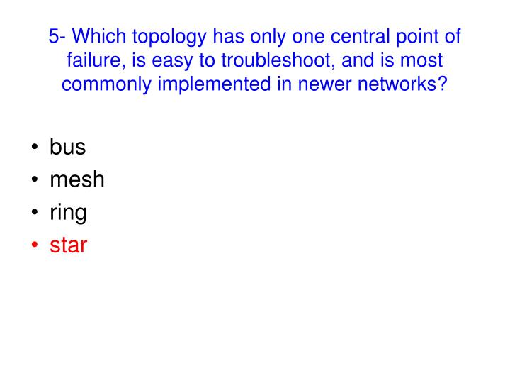 5- Which topology has only one central point of failure, is easy to troubleshoot, and is most commonly implemented in newer networks?