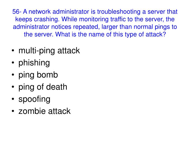 56- A network administrator is troubleshooting a server that keeps crashing. While monitoring traffic to the server, the administrator notices repeated, larger than normal pings to the server. What is the name of this type of attack?