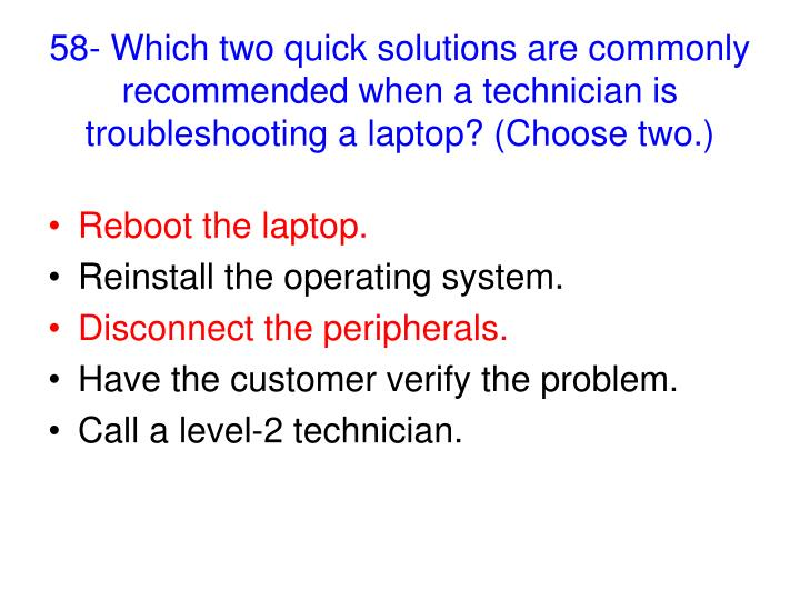58- Which two quick solutions are commonly recommended when a technician is troubleshooting a laptop? (Choose two.)