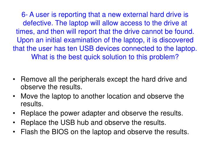 6- A user is reporting that a new external hard drive is defective. The laptop will allow access to the drive at times, and then will report that the drive cannot be found. Upon an initial examination of the laptop, it is discovered that the user has ten USB devices connected to the laptop.