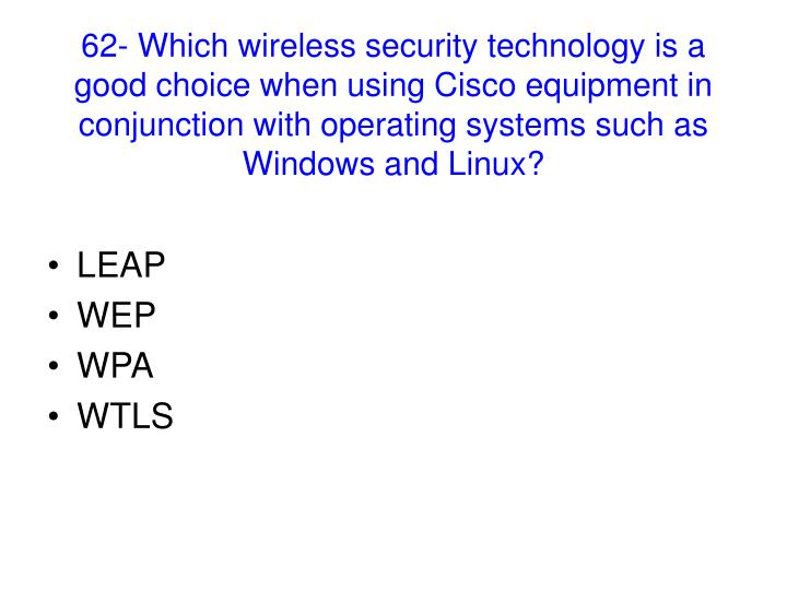 62- Which wireless security technology is a good choice when using Cisco equipment in conjunction with operating systems such as Windows and Linux?