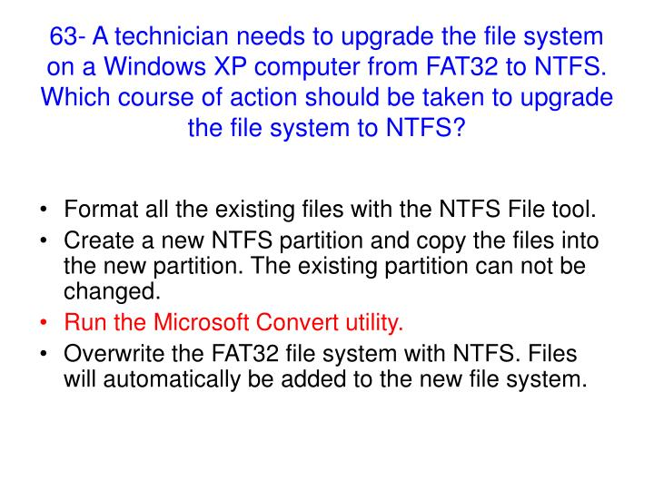 63- A technician needs to upgrade the file system on a Windows XP computer from FAT32 to NTFS. Which course of action should be taken to upgrade the file system to NTFS?