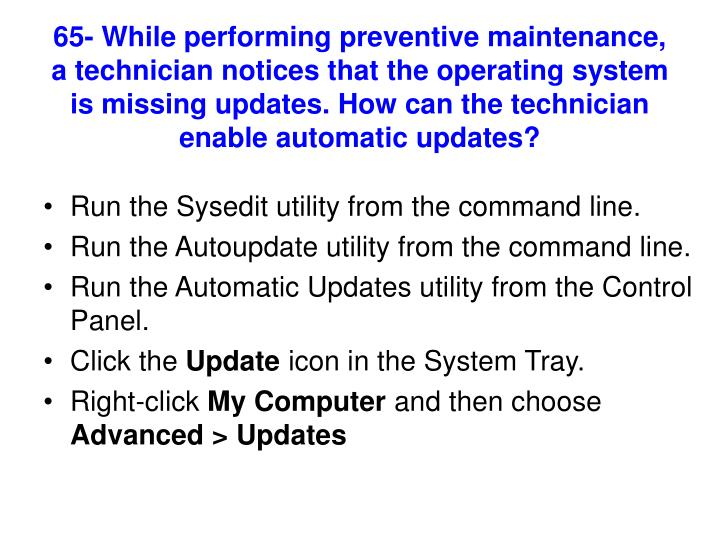 65- While performing preventive maintenance, a technician notices that the operating system is missing updates. How can the technician enable automatic updates?