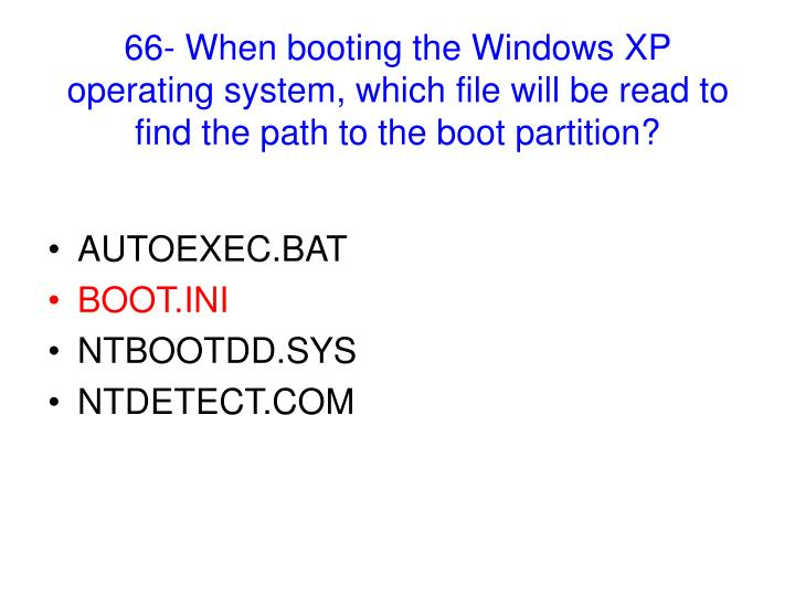 66- When booting the Windows XP operating system, which file will be read to find the path to the boot partition?