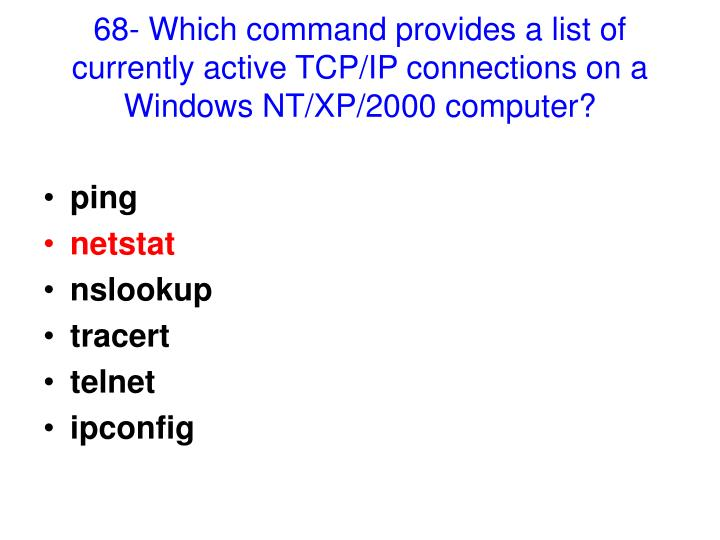 68- Which command provides a list of currently active TCP/IP connections on a Windows NT/XP/2000 computer?
