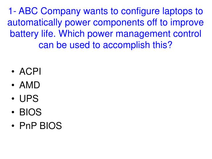 1- ABC Company wants to configure laptops to automatically power components off to improve battery l...