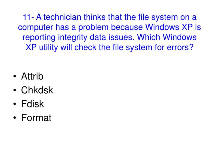 11- A technician thinks that the file system on a computer has a problem because Windows XP is reporting integrity data issues. Which Windows XP utility will check the file system for errors?