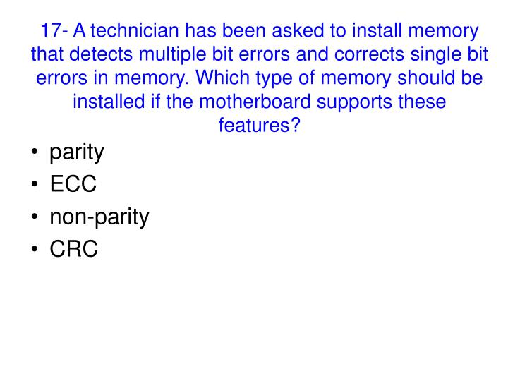 17- A technician has been asked to install memory that detects multiple bit errors and corrects single bit errors in memory. Which type of memory should be installed if the motherboard supports these features?