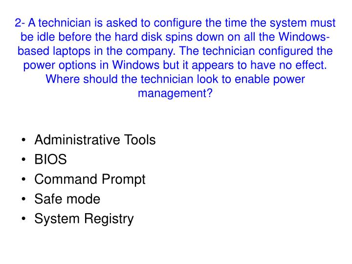 2- A technician is asked to configure the time the system must be idle before the hard disk spins down on all the Windows-based laptops in the company. The technician configured the power options in Windows but it appears to have no effect. Where should the technician look to enable power management?