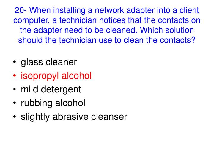 20- When installing a network adapter into a client computer, a technician notices that the contacts on the adapter need to be cleaned. Which solution should the technician use to clean the contacts?