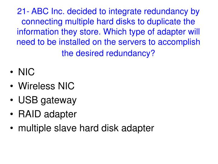 21- ABC Inc. decided to integrate redundancy by connecting multiple hard disks to duplicate the information they store. Which type of adapter will need to be installed on the servers to accomplish the desired redundancy?