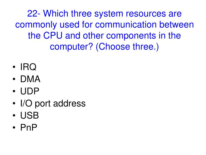 22- Which three system resources are commonly used for communication between the CPU and other components in the computer? (Choose three.)