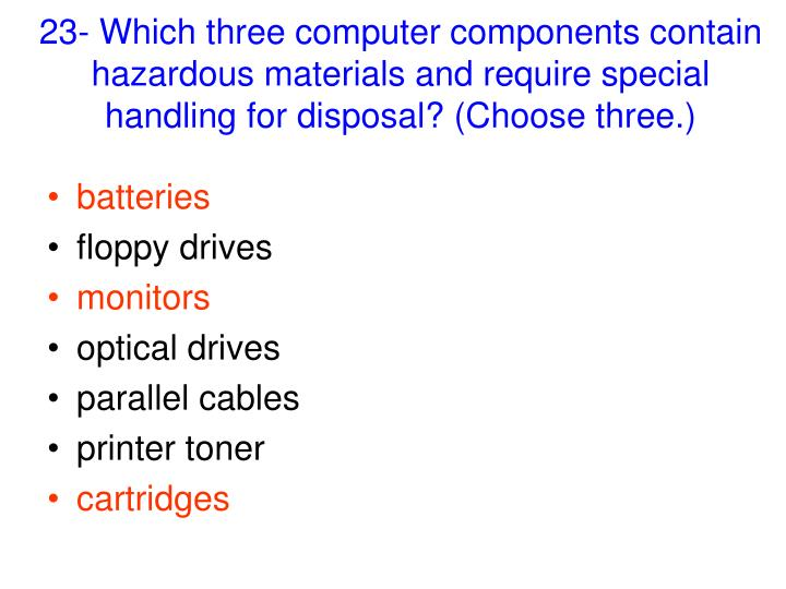 23- Which three computer components contain hazardous materials and require special handling for disposal? (Choose three.)