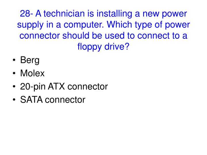 28- A technician is installing a new power supply in a computer. Which type of power connector should be used to connect to a floppy drive?