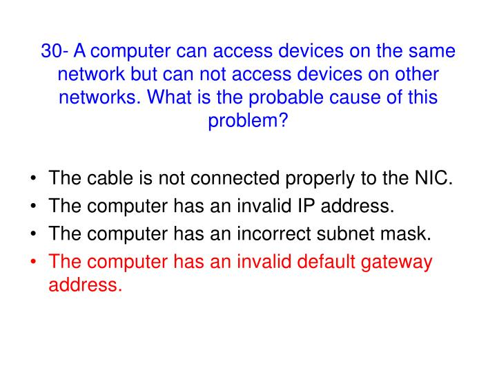 30- A computer can access devices on the same network but can not access devices on other networks. What is the probable cause of this problem?