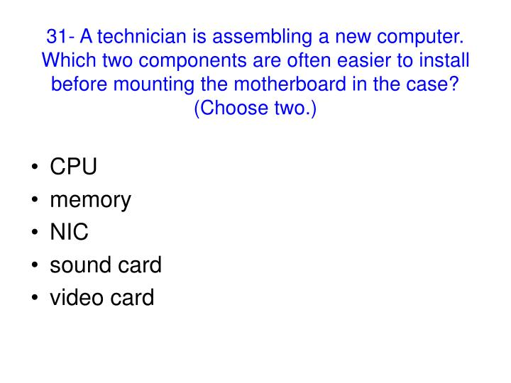 31- A technician is assembling a new computer. Which two components are often easier to install before mounting the motherboard in the case? (Choose two.)