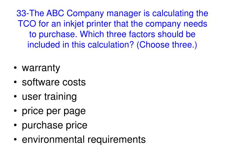 33-The ABC Company manager is calculating the TCO for an inkjet printer that the company needs to purchase. Which three factors should be included in this calculation? (Choose three.)
