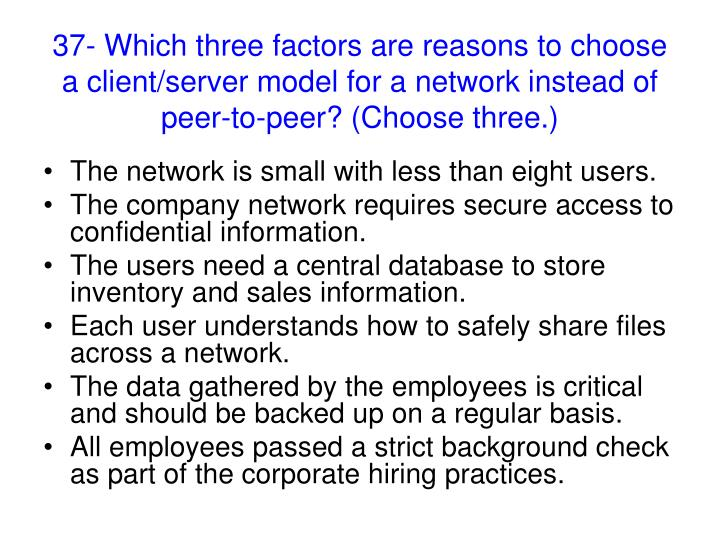 37- Which three factors are reasons to choose a client/server model for a network instead of peer-to-peer? (Choose three.)