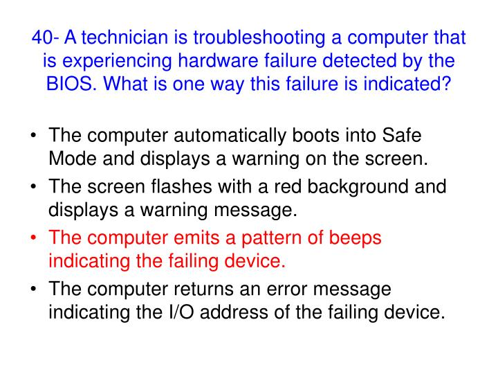 40- A technician is troubleshooting a computer that is experiencing hardware failure detected by the BIOS. What is one way this failure is indicated?
