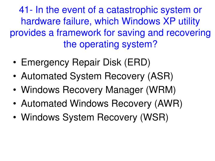41- In the event of a catastrophic system or hardware failure, which Windows XP utility provides a framework for saving and recovering the operating system?