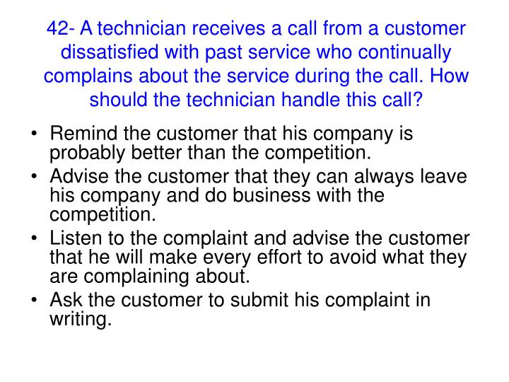 42- A technician receives a call from a customer dissatisfied with past service who continually complains about the service during the call. How should the technician handle this call?