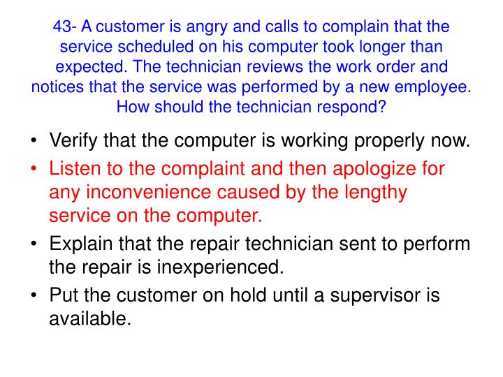 43- A customer is angry and calls to complain that the service scheduled on his computer took longer than expected. The technician reviews the work order and notices that the service was performed by a new employee. How should the technician respond?