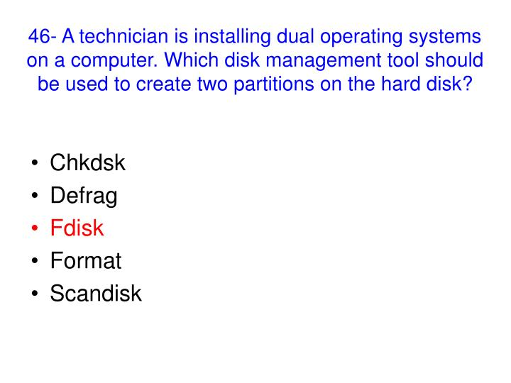 46- A technician is installing dual operating systems on a computer. Which disk management tool should be used to create two partitions on the hard disk?