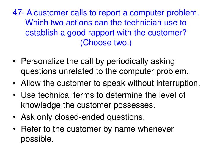 47- A customer calls to report a computer problem. Which two actions can the technician use to establish a good rapport with the customer? (Choose two.)