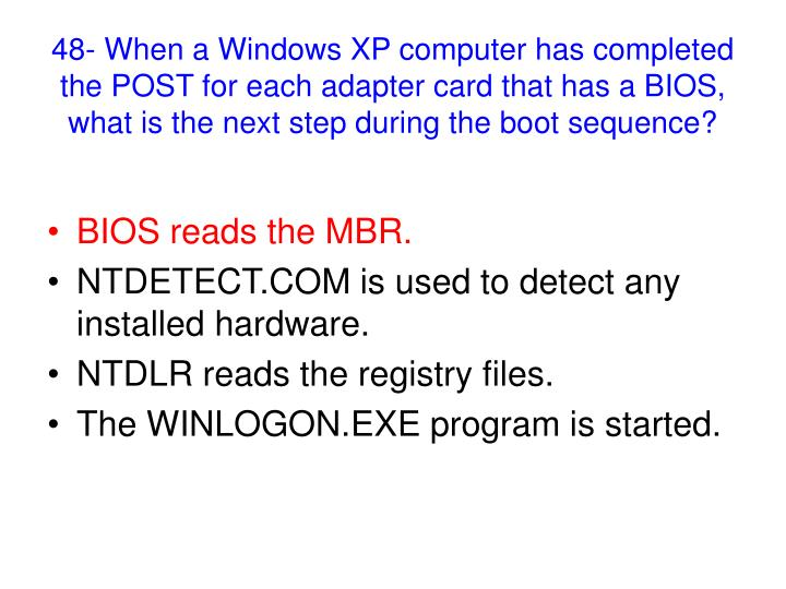 48- When a Windows XP computer has completed the POST for each adapter card that has a BIOS, what is the next step during the boot sequence?