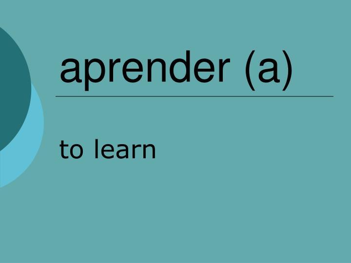 aprender (a)