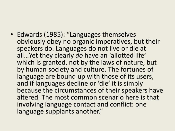 "Edwards (1985): ""Languages themselves obviously obey no organic imperatives, but their speakers do. Languages do not live or die at all…Yet they clearly"
