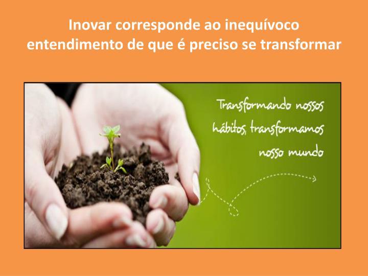 Inovar corresponde ao inequívoco entendimento de que é preciso se transformar