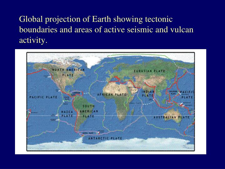 Global projection of Earth showing tectonic boundaries and areas of active seismic and vulcan activity.