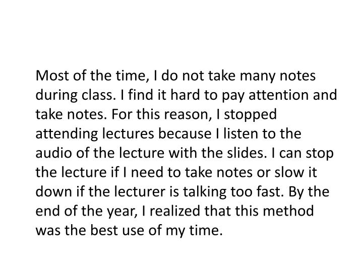 Most of the time, I do not take many notes during class. I find it hard to pay attention and take notes. For this reason, I stopped attending lectures because I listen to the audio of the lecture with the slides. I can stop the lecture if I need to take notes or slow it down if the lecturer is talking too fast. By the end of the year, I realized that this method was the best use of my time.