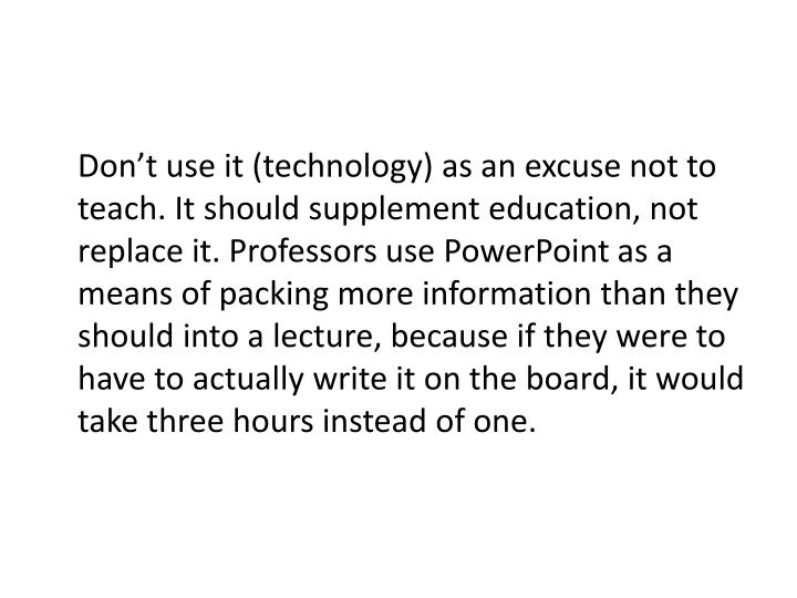 Don't use it (technology) as an excuse not to teach. It should supplement education, not replace it. Professors use PowerPoint as a means of packing more information than they should into a lecture, because if they were to have to actually write it on the board, it would take three hours instead of one.