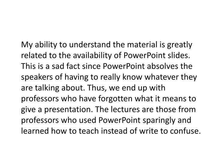 My ability to understand the material is greatly related to the availability of PowerPoint slides. This is a sad fact since PowerPoint absolves the speakers of having to really know whatever they are talking about. Thus, we end up with professors who have forgotten what it means to give a presentation. The lectures are those from professors who used PowerPoint sparingly and learned how to teach instead of write to confuse.