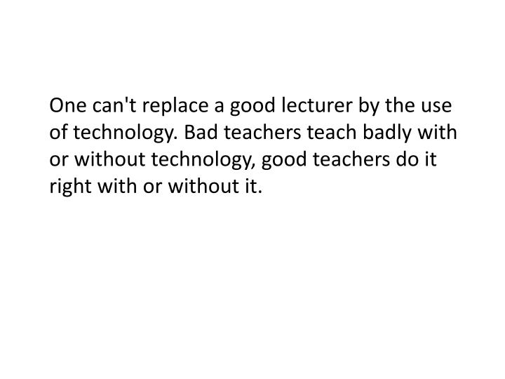 One can't replace a good lecturer by the use of technology. Bad teachers teach badly with or without technology, good teachers do it right with or without it.