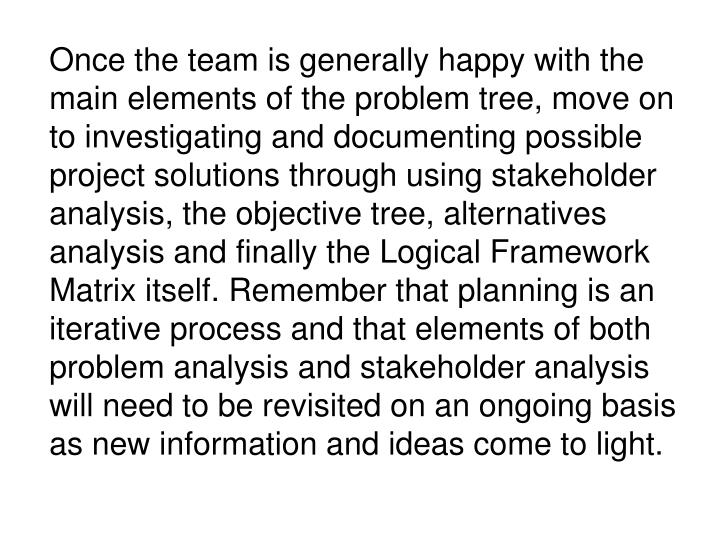 Once the team is generally happy with the main elements of the problem tree, move on to investigating and documenting possible project solutions through using stakeholder analysis, the objective tree, alternatives analysis and finally the Logical Framework Matrix itself. Remember that planning is an iterative process and that elements of both problem analysis and stakeholder analysis will need to be revisited on an ongoing basis as new information and ideas come to light.