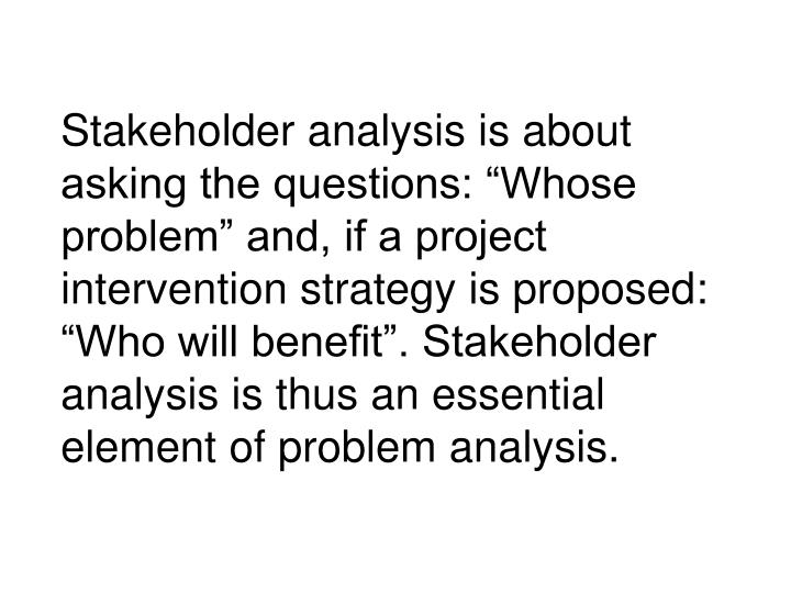 """Stakeholder analysis is about asking the questions: """"Whose problem"""" and, if a project intervention strategy is proposed: """"Who will benefit"""". Stakeholder analysis is thus an essential element of problem analysis."""