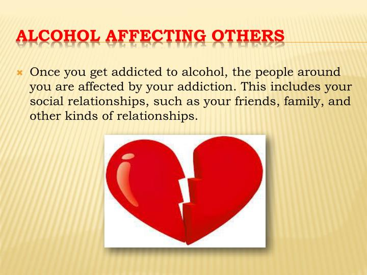 Once you get addicted to alcohol, the people around you are affected by your addiction. This includes your social relationships, such as your friends, family, and other kinds of relationships.