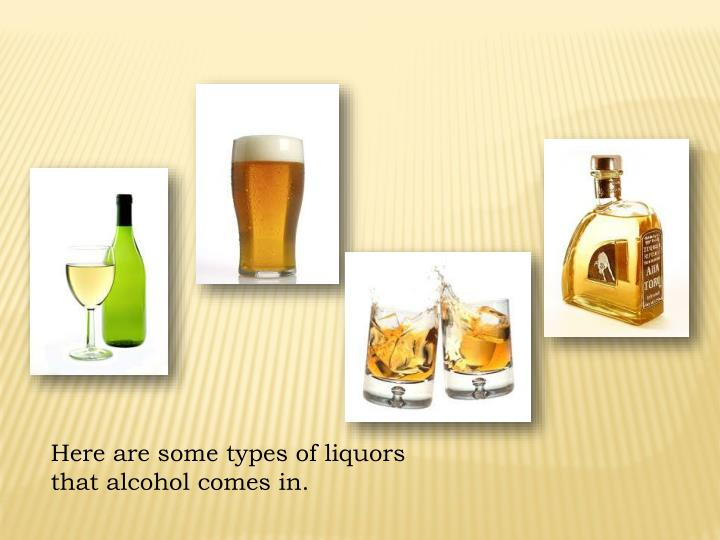 Here are some types of liquors that alcohol comes in.