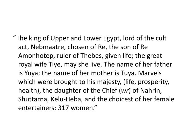 """""""The king of Upper and Lower Egypt, lord of the cult act, Nebmaatre, chosen of Re, the son of Re Amonhotep, ruler of Thebes, given life; the great royal wife Tiye, may she live. The name of her father is Yuya; the name of her mother is Tuya. Marvels which were brought to his majesty, (life, prosperity, health), the daughter of the Chief ("""