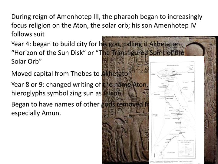 During reign of Amenhotep III, the pharaoh began to increasingly focus religion on the Aton, the solar orb; his son Amenhotep IV follows suit