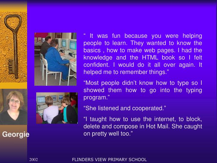 """"""" It was fun because you were helping people to learn. They wanted to know the basics , how to make web pages. I had the knowledge and the HTML book so I felt confident. I would do it all over again. It helped me to remember things."""""""
