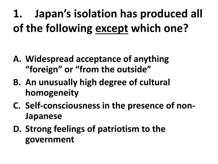 1 japan s isolation has produced all of the following except which one