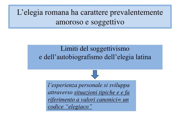 L'elegia romana ha carattere prevalentemente amoroso e soggettivo