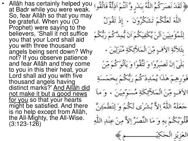 Allâh has certainly helped you at Badr while you were weak. So, fear Allâh so that you may be grateful. When you (O Prophet) were saying to the believers, 'Shall it not suffice you that your Lord shall aid you with three thousand angels being sent down? Why not? If you observe patience and fear Allâh and they come to you in this their heat, your Lord shall aid you with five thousand angels having distinct marks?'